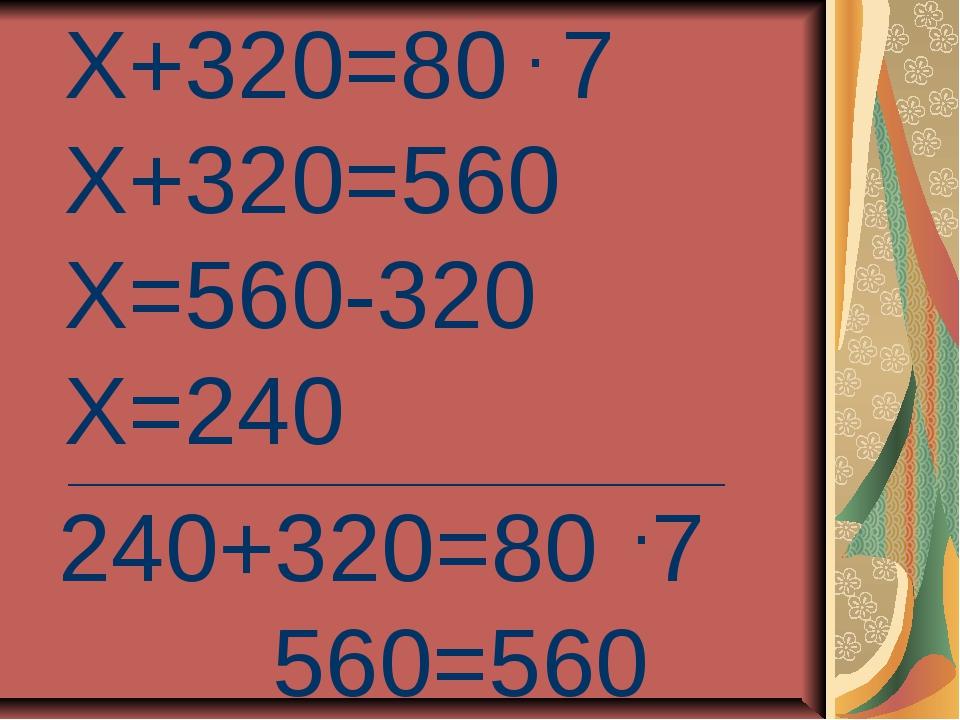 Х+320=80 7 Х+320=560 Х=560-320 Х=240 _____________________________________ 24...