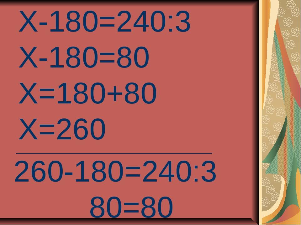 Х-180=240:3 Х-180=80 Х=180+80 Х=260 ______________________________ 260-180=24...