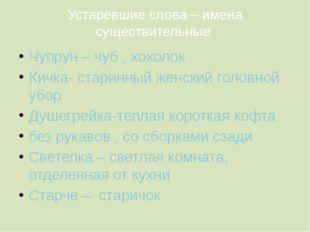 Устаревшие слова – имена существительные Чупрун – чуб , хохолок Кичка- старин