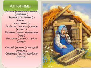 Антонимы Ветхая (землянка )- новая (землянка ) Черная (крестьянка ) - белая