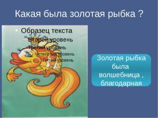 Какая была золотая рыбка ? Золотая рыбка была волшебница , благодарная