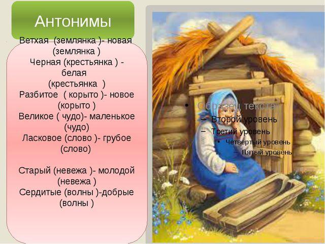 Антонимы Ветхая (землянка )- новая (землянка ) Черная (крестьянка ) - белая...