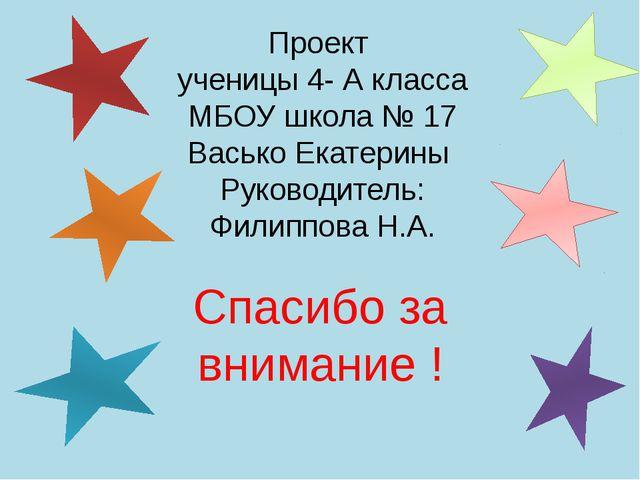 Проект ученицы 4- А класса МБОУ школа № 17 Васько Екатерины Руководитель: Фил...