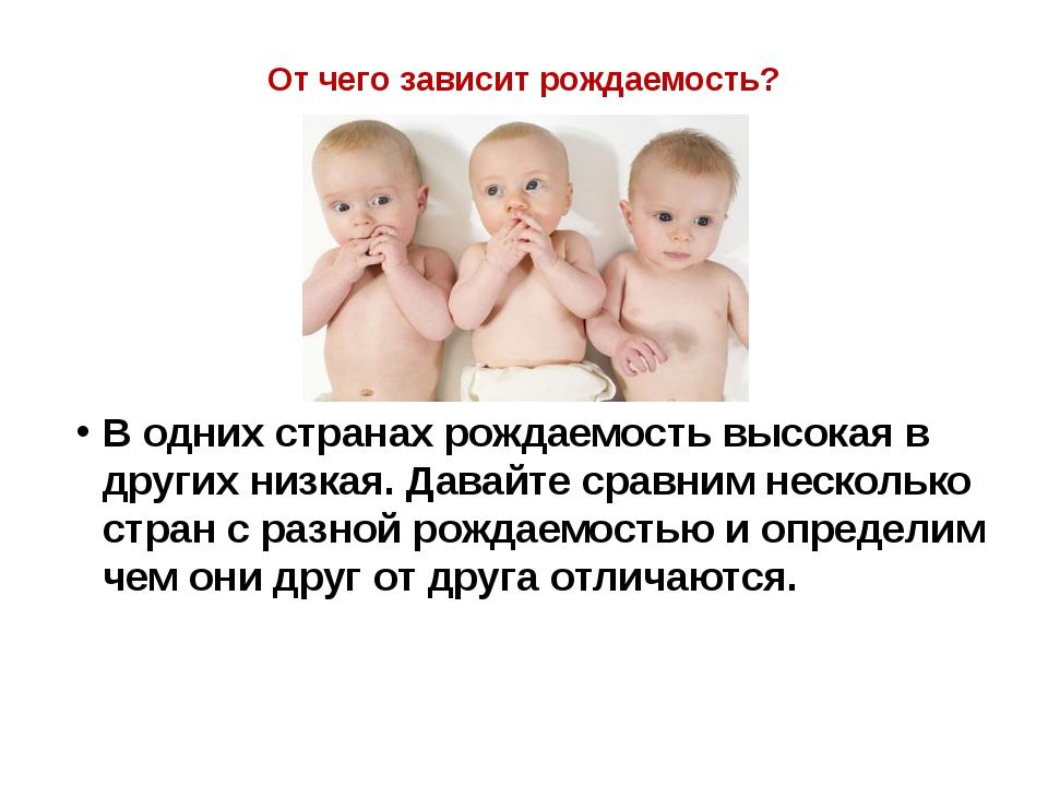 От чего зависит рождаемость? В одних странах рождаемость высокая в других низ...