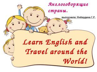 Learn English and Travel around the World! Англоговорящие страны.  выполнила