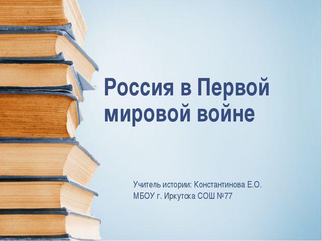 Россия в Первой мировой войне Учитель истории: Константинова Е.О. МБОУ г. Ирк...