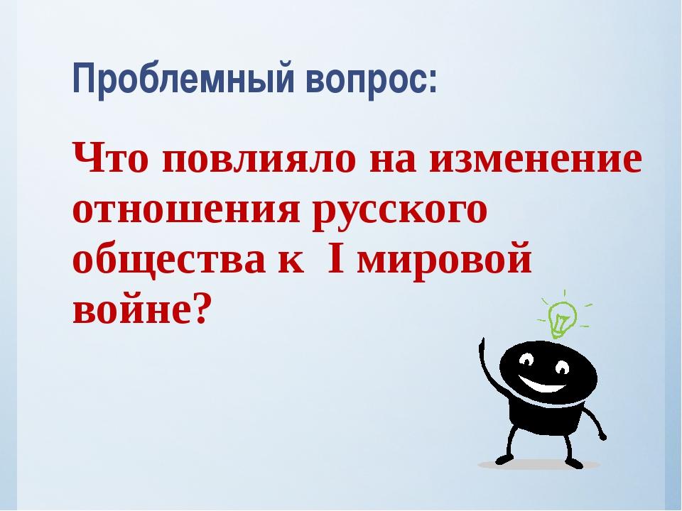 Проблемный вопрос: Что повлияло на изменение отношения русского общества к I...