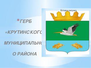 ГЕРБ «КРУТИНСКОГО» МУНИЦИПАЛЬНОГО РАЙОНА