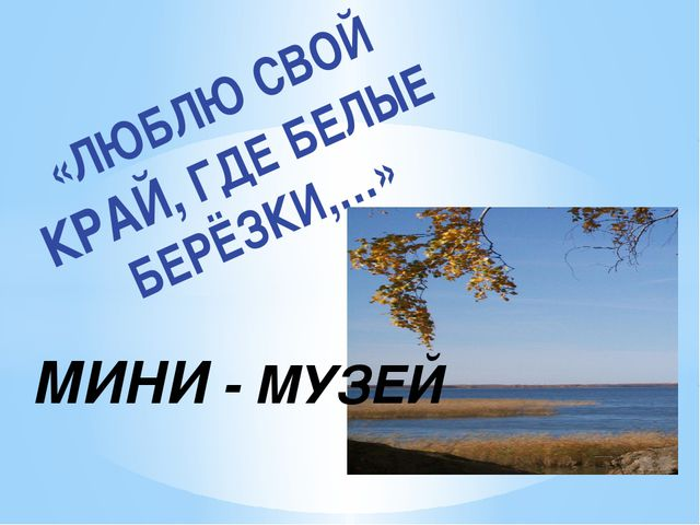 «ЛЮБЛЮ СВОЙ КРАЙ, ГДЕ БЕЛЫЕ БЕРЁЗКИ,…» МИНИ - МУЗЕЙ