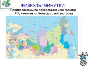ФИЗКУЛЬТМИНУТКИ Пройти глазами по побережьям и по границе РФ, начиная от Кол