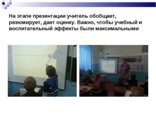 На этапе презентации учитель обобщает, резюмирует, дает оценку. Важно, чтобы