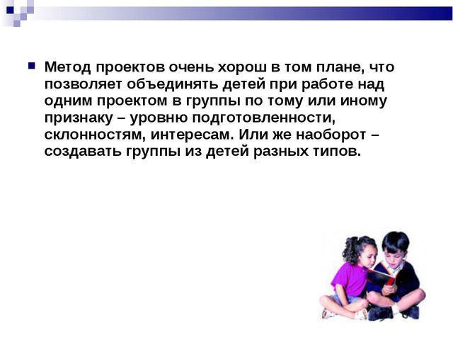 Метод проектов очень хорош в том плане, что позволяет объединять детей при ра...