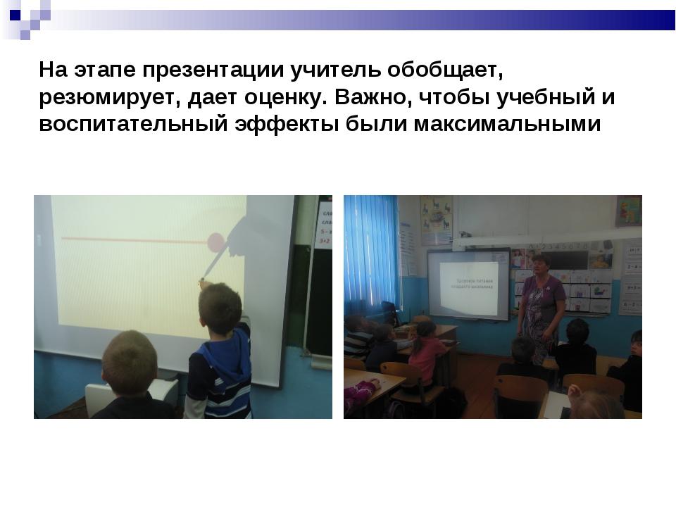 На этапе презентации учитель обобщает, резюмирует, дает оценку. Важно, чтобы...