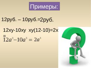 Примеры: 12руб. – 10руб.= 2руб. 12xy-10xy = xy(12-10)=2ху