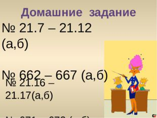 Домашние задание № 21.7 – 21.12 (а,б) № 662 – 667 (а,б) № 21.16 – 21.17(а,б)