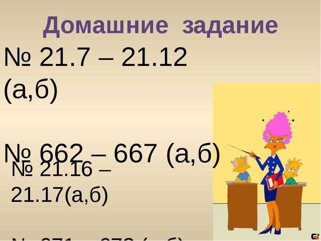 Домашние задание № 21.7 – 21.12 (а,б) № 662 – 667 (а,б) № 21.16 – 21.17(а,б)...