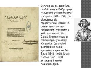 Величезним внеском була опублікована в 1543р. праця польського вченого Миколи