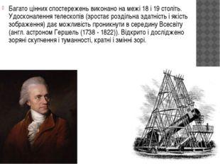 Багато цінних спостережень виконано на межі 18 і 19 століть. Удосконалення те