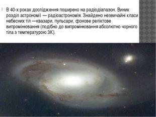 В 40-х роках дослідження поширено на радіодіапазон. Виник розділ астрономії —