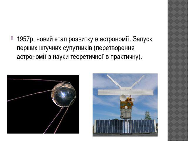 1957р. новий етап розвитку в астрономії. Запуск перших штучних супутників (п...