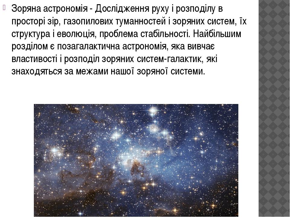 Зоряна астрономія - Дослідження руху і розподілу в просторі зір, газопилових...
