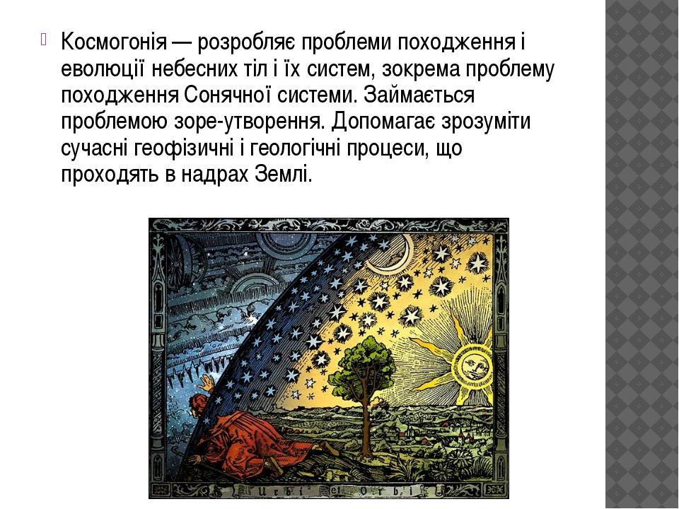 Космогонія — розробляє проблеми походження і еволюції небесних тіл і їх систе...