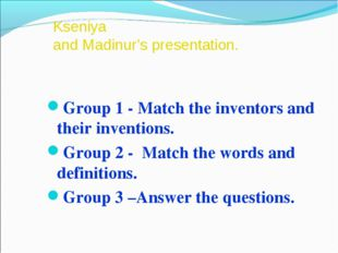 Kseniya and Madinur's presentation. Group 1 - Match the inventors and their i
