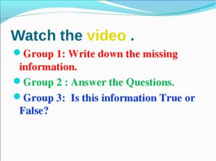 Watch the video . Group 1: Write down the missing information. Group 2 : Answ