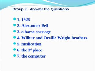 Group 2 : Answer the Questions 1. 1926 2. Alexander Bell 3. a horse carriage