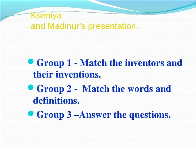 Kseniya and Madinur's presentation. Group 1 - Match the inventors and their i...