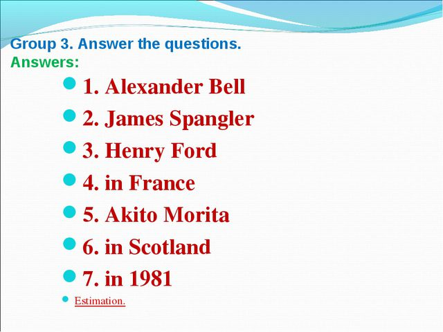 Group 3. Answer the questions. Answers: 1. Alexander Bell 2. James Spangler...