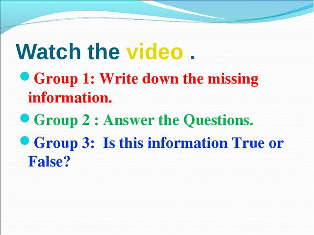 Watch the video . Group 1: Write down the missing information. Group 2 : Answ...