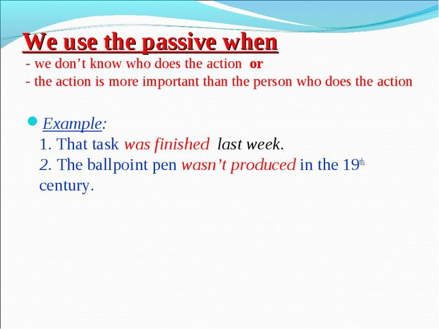 We use the passive when - we don't know who does the action or - the action i...