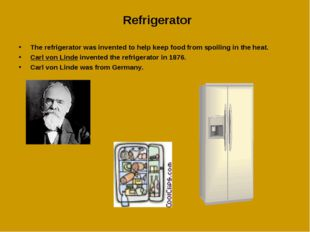 Refrigerator The refrigerator was invented to help keep food from spoiling in