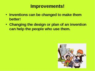 Improvements! Inventions can be changed to make them better! Changing the des