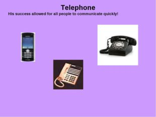 Telephone His success allowed for all people to communicate quickly!