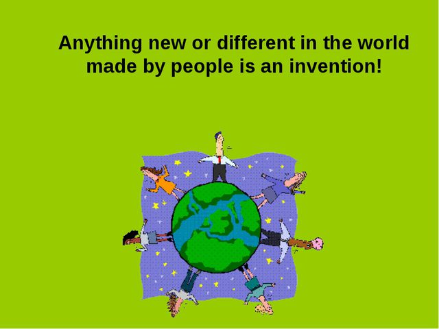Anything new or different in the world made by people is an invention!