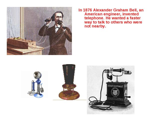 In 1876 Alexander Graham Bell, an American engineer, invented telephone. He w...