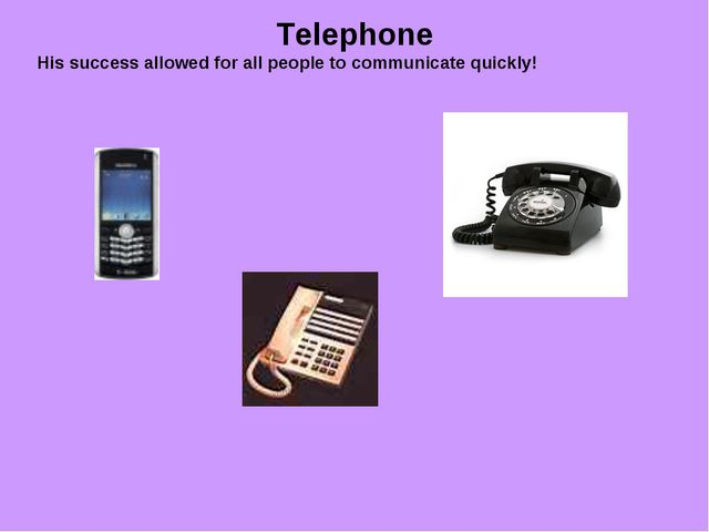 Telephone His success allowed for all people to communicate quickly! ...