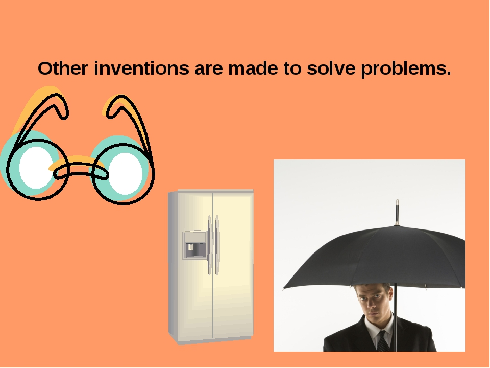 Other inventions are made to solve problems.