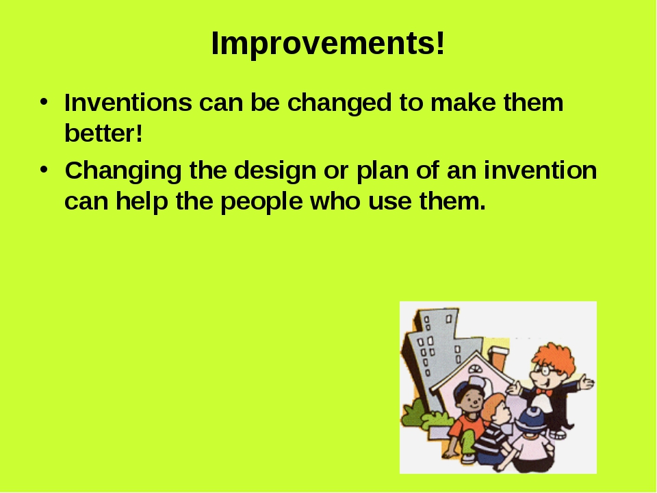 Improvements! Inventions can be changed to make them better! Changing the des...