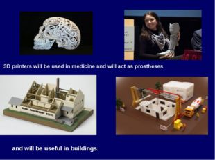 and will be useful in buildings. 3D printers will be used in medicine and wil