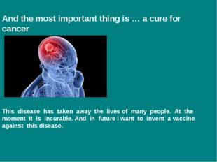 And the most important thing is … a cure for cancer This disease has taken aw