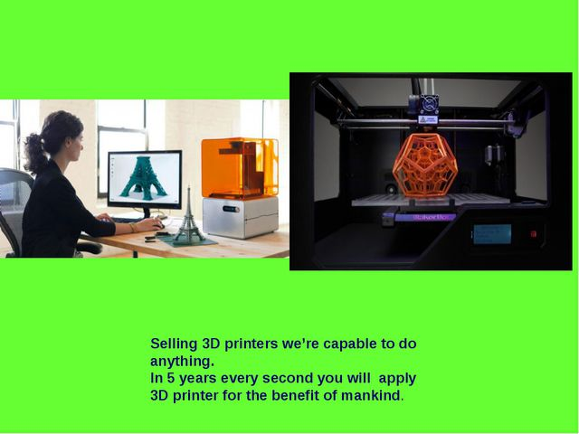 Selling 3D printers we're capable to do anything. In 5 years every second you...