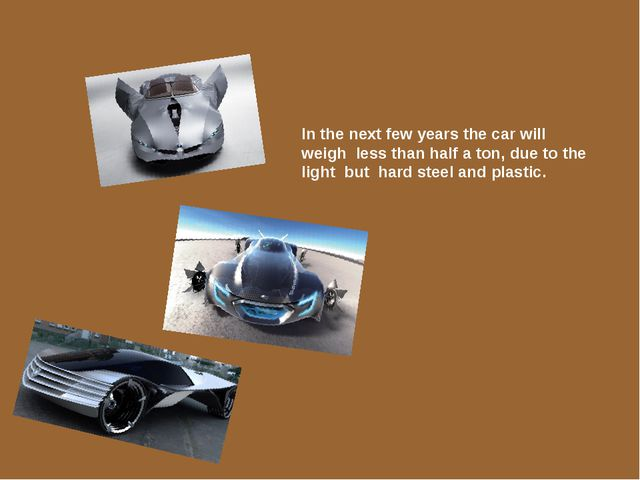 In the next few years the car will weigh less than half a ton, due to the lig...