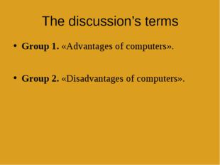 The discussion's terms Group 1. «Advantages of computers». Group 2. «Disadvan