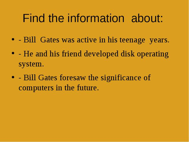 Find the informationabout: - BillGates was active in his teenageyears....