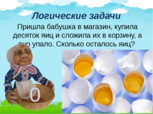 Логические задачи Пришла бабушка в магазин, купила десяток яиц и сложила их в