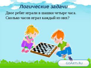 Логические задачи Двое ребят играли в шашки четыре часа. Сколько часов играл