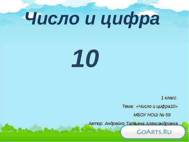 Число и цифра 10 1 класс. Тема: «Число и цифра10» МБОУ НОШ № 59 Автор: Андрей...